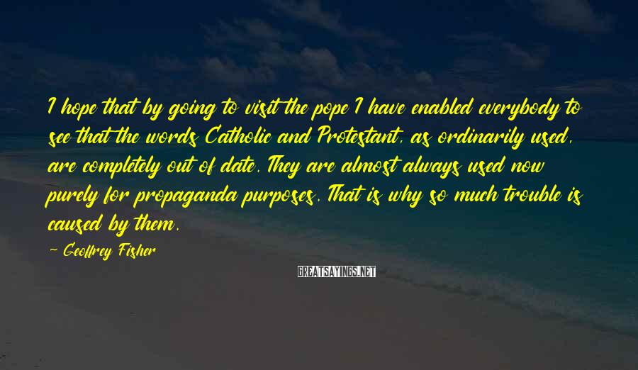 Geoffrey Fisher Sayings: I Hope That By Going To Visit The Pope I Have Enabled Everybody To See That The Words Catholic And Protestant, As Ordinarily Used, Are Completely Out Of Date. They Are Almost Always Used Now Purely For Propaganda Purposes. That Is Why So Much Trouble Is Caused By Them.