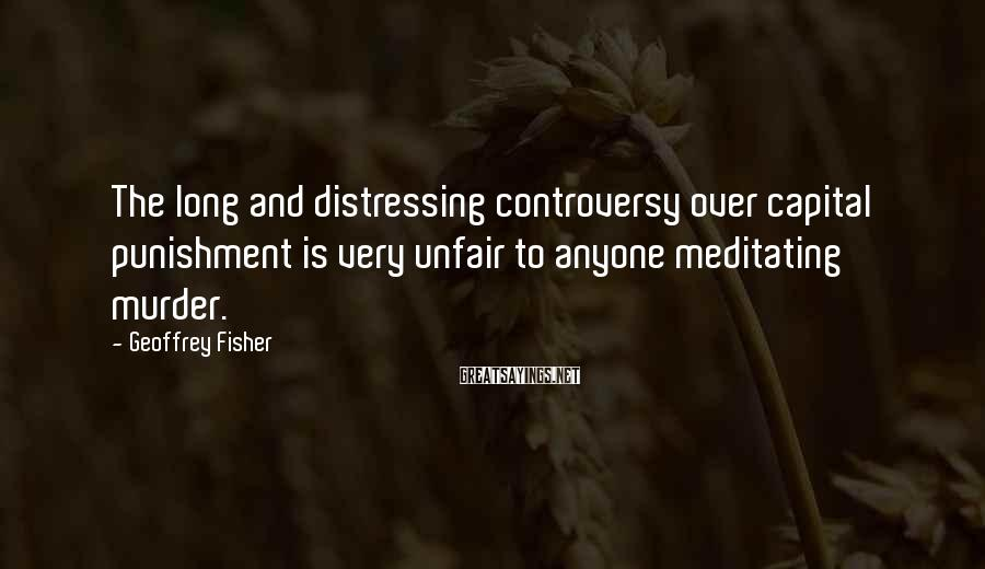 Geoffrey Fisher Sayings: The Long And Distressing Controversy Over Capital Punishment Is Very Unfair To Anyone Meditating Murder.