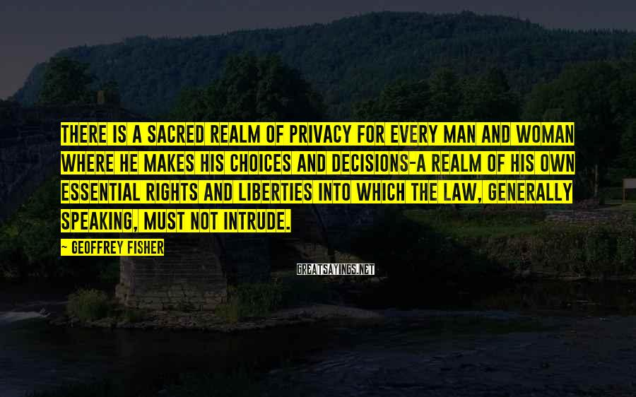 Geoffrey Fisher Sayings: There Is A Sacred Realm Of Privacy For Every Man And Woman Where He Makes His Choices And Decisions-a Realm Of His Own Essential Rights And Liberties Into Which The Law, Generally Speaking, Must Not Intrude.