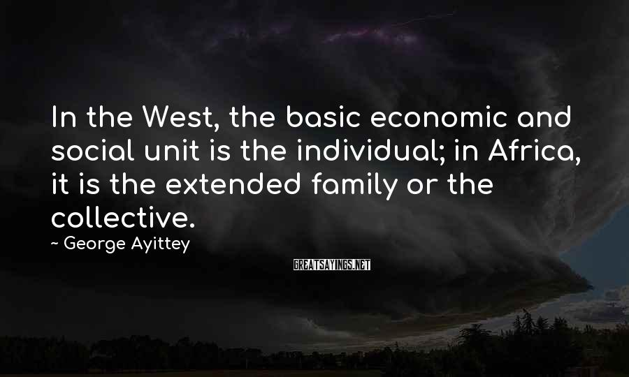 George Ayittey Sayings: In The West, The Basic Economic And Social Unit Is The Individual; In Africa, It Is The Extended Family Or The Collective.