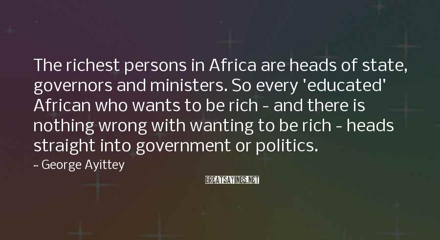 George Ayittey Sayings: The Richest Persons In Africa Are Heads Of State, Governors And Ministers. So Every 'educated' African Who Wants To Be Rich - And There Is Nothing Wrong With Wanting To Be Rich - Heads Straight Into Government Or Politics.