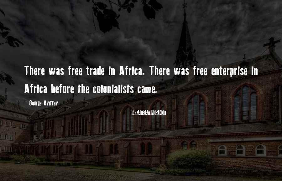 George Ayittey Sayings: There Was Free Trade In Africa. There Was Free Enterprise In Africa Before The Colonialists Came.