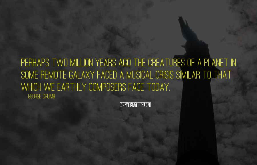 George Crumb Sayings: Perhaps Two Million Years Ago The Creatures Of A Planet In Some Remote Galaxy Faced A Musical Crisis Similar To That Which We Earthly Composers Face Today.