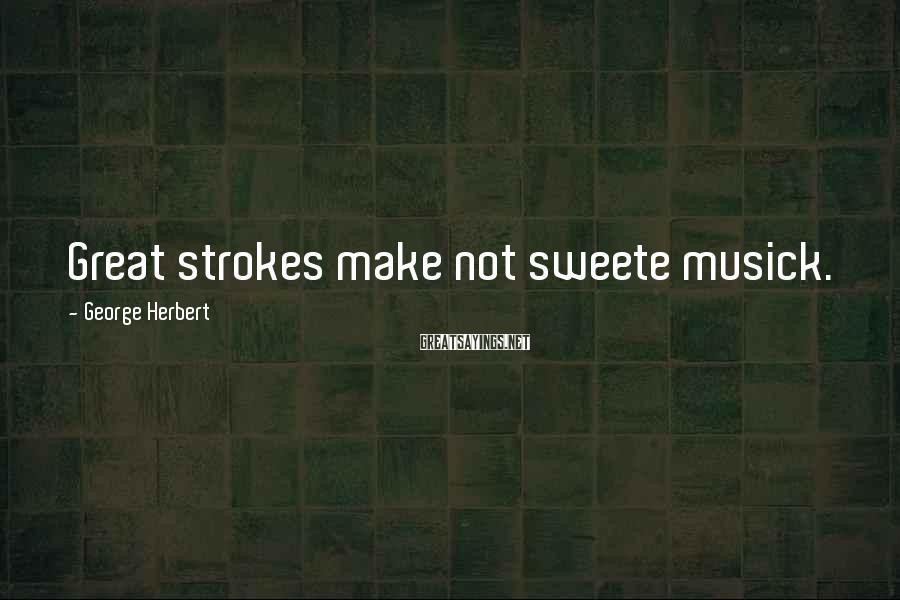 George Herbert Sayings: Great Strokes Make Not Sweete Musick.