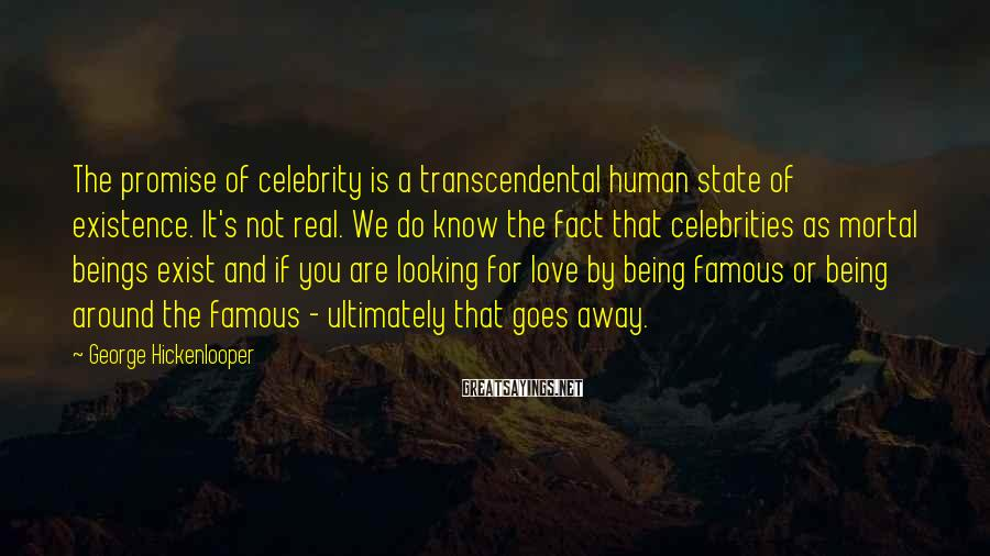 George Hickenlooper Sayings: The Promise Of Celebrity Is A Transcendental Human State Of Existence. It's Not Real. We Do Know The Fact That Celebrities As Mortal Beings Exist And If You Are Looking For Love By Being Famous Or Being Around The Famous - Ultimately That Goes Away.