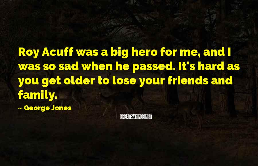 George Jones Sayings: Roy Acuff Was A Big Hero For Me, And I Was So Sad When He Passed. It's Hard As You Get Older To Lose Your Friends And Family.