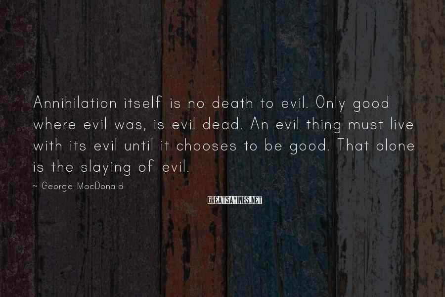 George MacDonald Sayings: Annihilation Itself Is No Death To Evil. Only Good Where Evil Was, Is Evil Dead. An Evil Thing Must Live With Its Evil Until It Chooses To Be Good. That Alone Is The Slaying Of Evil.