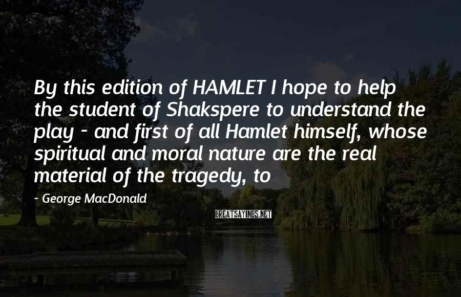 George MacDonald Sayings: By This Edition Of HAMLET I Hope To Help The Student Of Shakspere To Understand The Play - And First Of All Hamlet Himself, Whose Spiritual And Moral Nature Are The Real Material Of The Tragedy, To