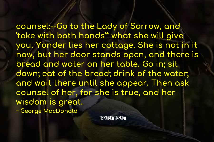 George MacDonald Sayings: Counsel:--Go To The Lady Of Sorrow, And 'take With Both Hands'* What She Will Give You. Yonder Lies Her Cottage. She Is Not In It Now, But Her Door Stands Open, And There Is Bread And Water On Her Table. Go In; Sit Down; Eat Of The Bread; Drink Of The Water; And Wait There Until She Appear. Then Ask Counsel Of Her, For She Is True, And Her Wisdom Is Great.