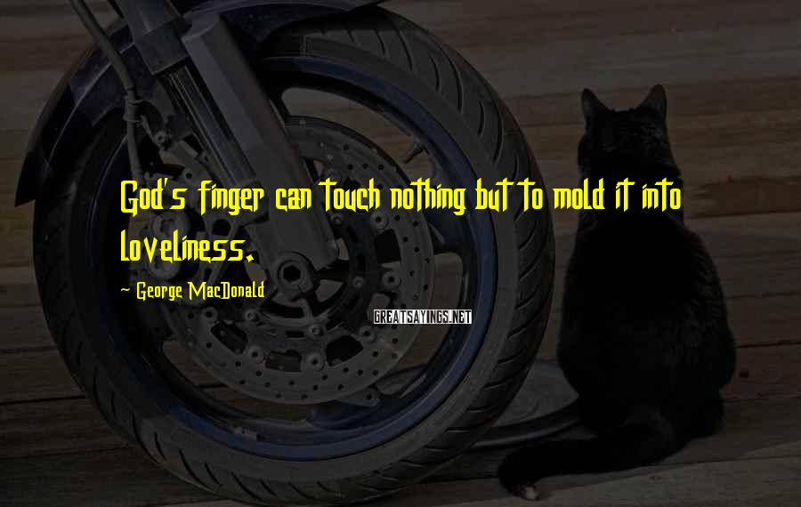 George MacDonald Sayings: God's Finger Can Touch Nothing But To Mold It Into Loveliness.