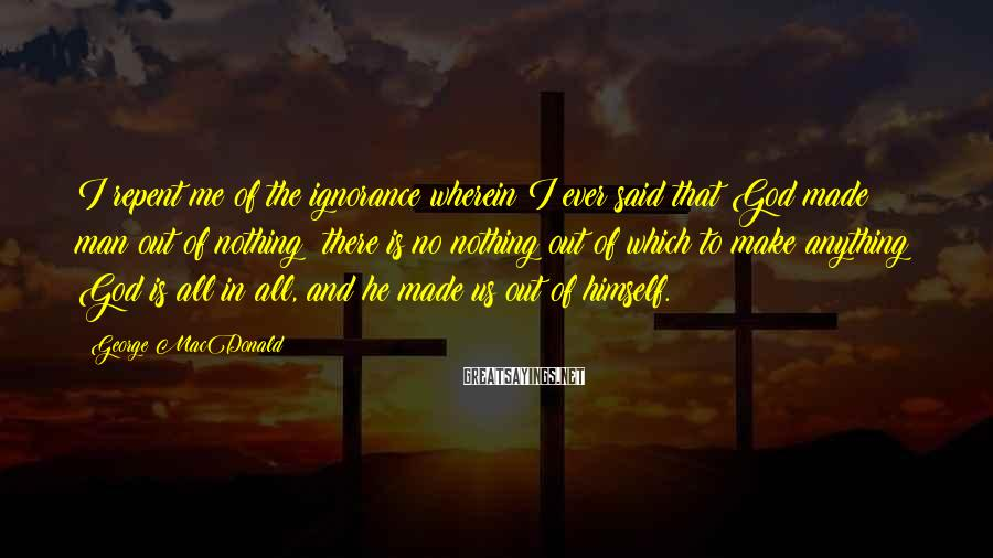 George MacDonald Sayings: I Repent Me Of The Ignorance Wherein I Ever Said That God Made Man Out Of Nothing: There Is No Nothing Out Of Which To Make Anything; God Is All In All, And He Made Us Out Of Himself.