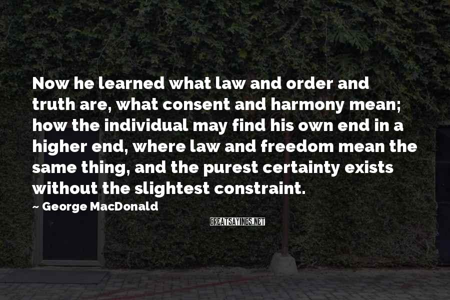 George MacDonald Sayings: Now He Learned What Law And Order And Truth Are, What Consent And Harmony Mean; How The Individual May Find His Own End In A Higher End, Where Law And Freedom Mean The Same Thing, And The Purest Certainty Exists Without The Slightest Constraint.