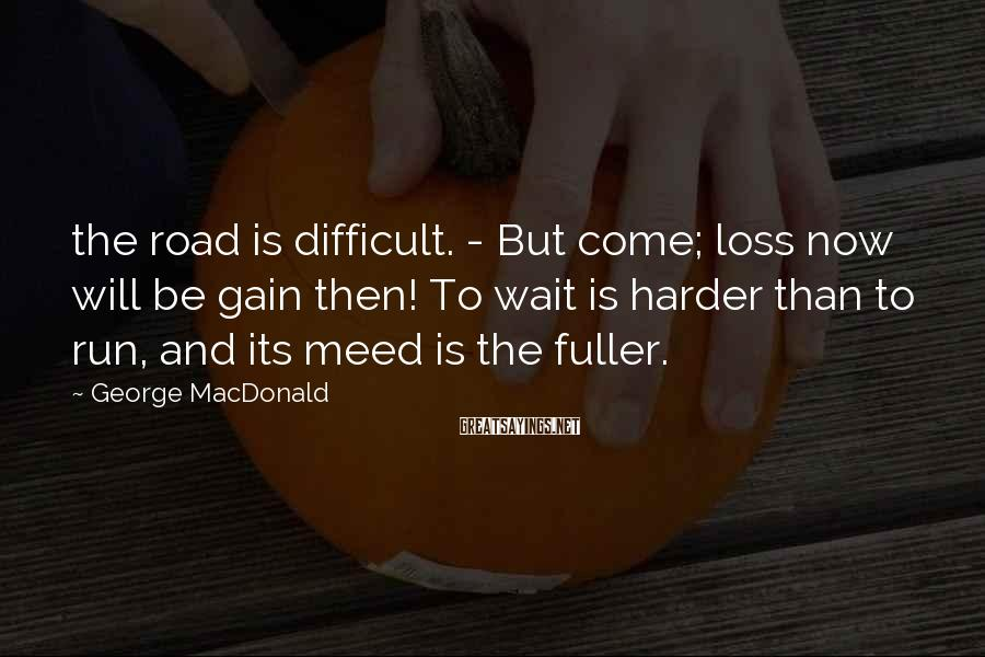 George MacDonald Sayings: The Road Is Difficult. - But Come; Loss Now Will Be Gain Then! To Wait Is Harder Than To Run, And Its Meed Is The Fuller.