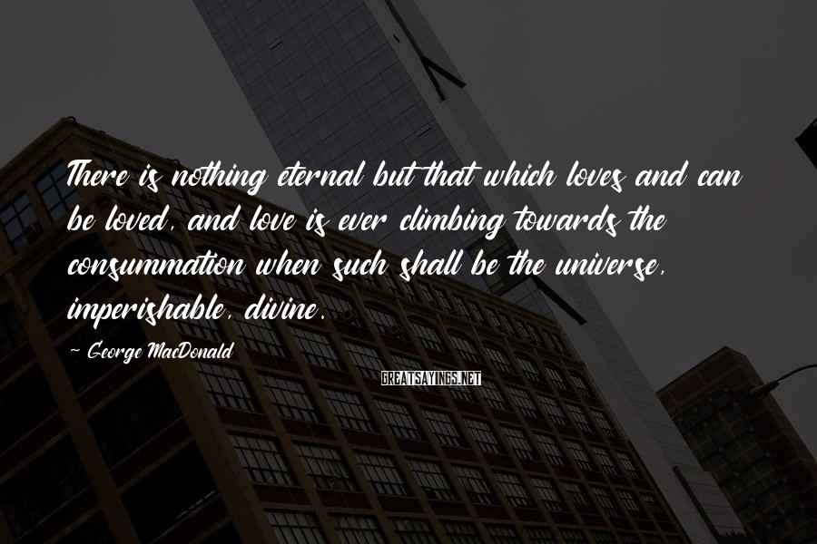 George MacDonald Sayings: There Is Nothing Eternal But That Which Loves And Can Be Loved, And Love Is Ever Climbing Towards The Consummation When Such Shall Be The Universe, Imperishable, Divine.
