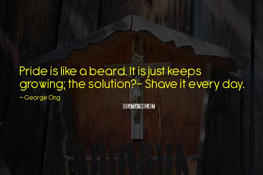 George Ong Sayings: Pride Is Like A Beard. It Is Just Keeps Growing; The Solution?- Shave It Every Day.