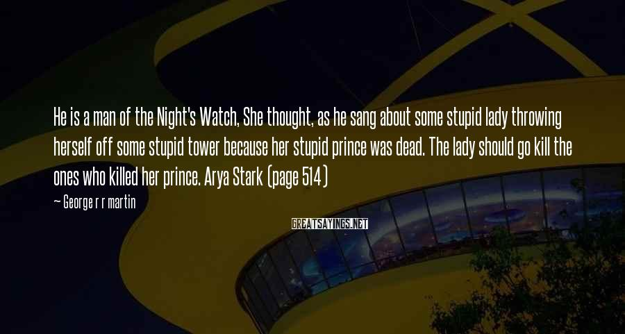 George R R Martin Sayings: He Is A Man Of The Night's Watch, She Thought, As He Sang About Some Stupid Lady Throwing Herself Off Some Stupid Tower Because Her Stupid Prince Was Dead. The Lady Should Go Kill The Ones Who Killed Her Prince. Arya Stark (page 514)