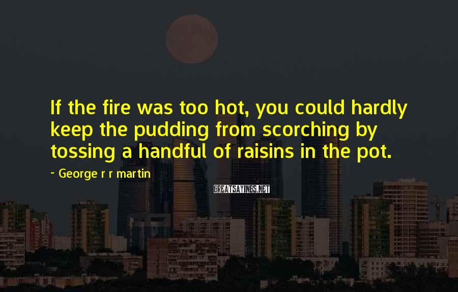 George R R Martin Sayings: If The Fire Was Too Hot, You Could Hardly Keep The Pudding From Scorching By Tossing A Handful Of Raisins In The Pot.