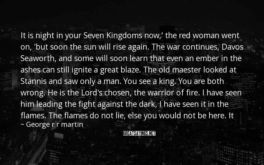 George R R Martin Sayings: It Is Night In Your Seven Kingdoms Now,' The Red Woman Went On, 'but Soon The Sun Will Rise Again. The War Continues, Davos Seaworth, And Some Will Soon Learn That Even An Ember In The Ashes Can Still Ignite A Great Blaze. The Old Maester Looked At Stannis And Saw Only A Man. You See A King. You Are Both Wrong. He Is The Lord's Chosen, The Warrior Of Fire. I Have Seen Him Leading The Fight Against The Dark, I Have Seen It In The Flames. The Flames Do Not Lie, Else You Would Not Be Here. It Is Written In Prophecy As Well. When The Red Star Bleeds And The Darkness Gathers, Azor Ahai Shall Be Born Again Amidst Smoke And Salt To Wake Dragons Out Of Stone.