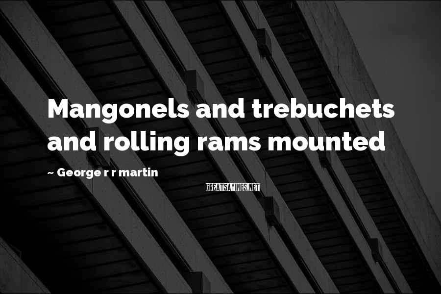 George R R Martin Sayings: Mangonels And Trebuchets And Rolling Rams Mounted