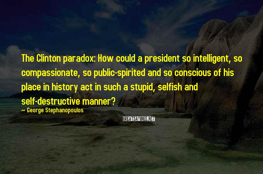George Stephanopoulos Sayings: The Clinton Paradox: How Could A President So Intelligent, So Compassionate, So Public-spirited And So Conscious Of His Place In History Act In Such A Stupid, Selfish And Self-destructive Manner?