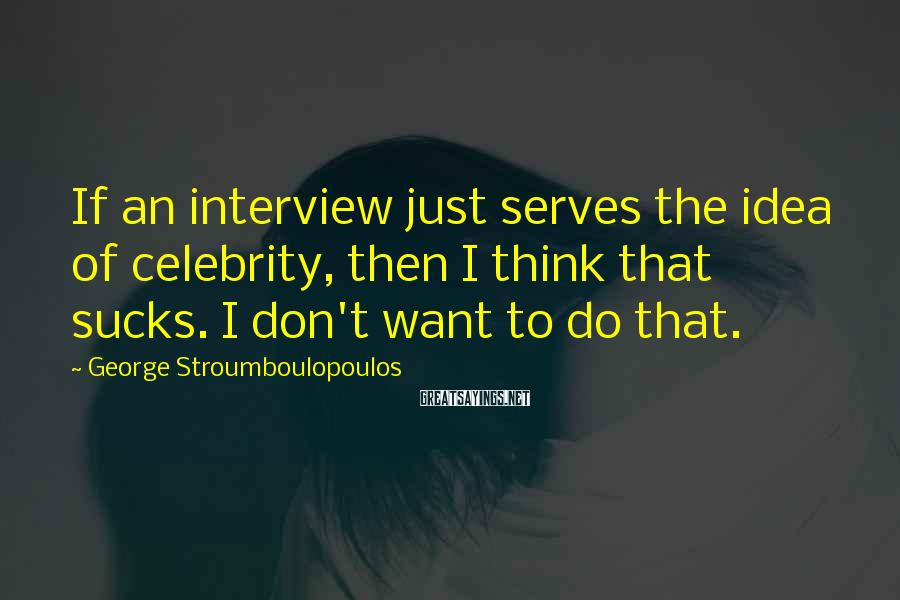 George Stroumboulopoulos Sayings: If An Interview Just Serves The Idea Of Celebrity, Then I Think That Sucks. I Don't Want To Do That.