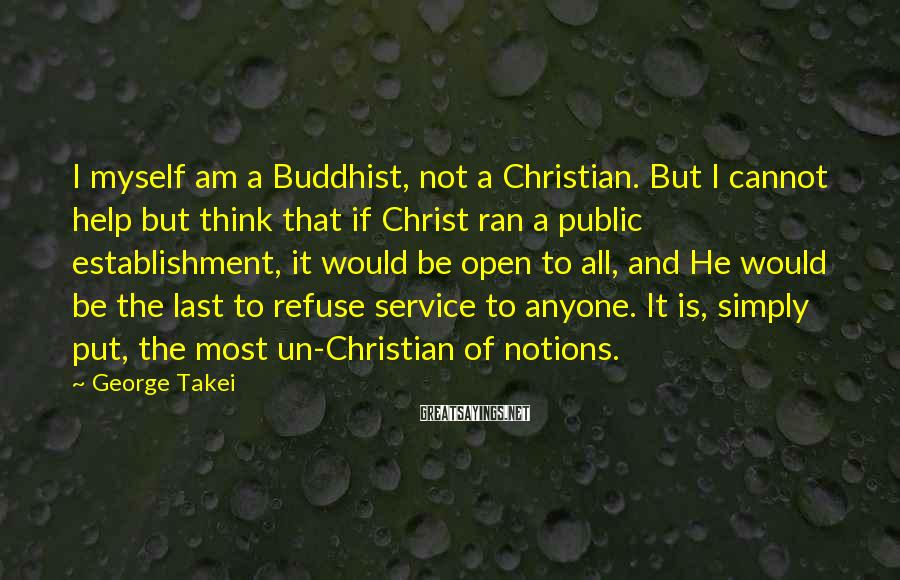 George Takei Sayings: I Myself Am A Buddhist, Not A Christian. But I Cannot Help But Think That If Christ Ran A Public Establishment, It Would Be Open To All, And He Would Be The Last To Refuse Service To Anyone. It Is, Simply Put, The Most Un-Christian Of Notions.
