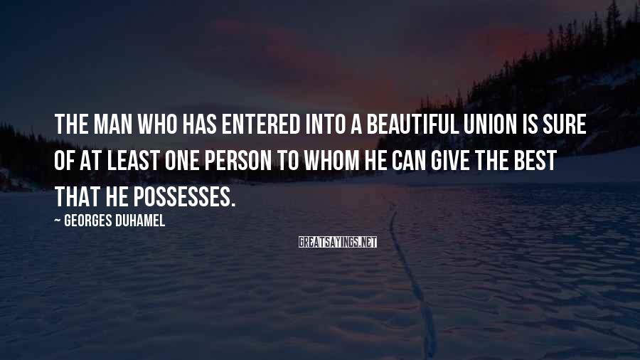 Georges Duhamel Sayings: The Man Who Has Entered Into A Beautiful Union Is Sure Of At Least One Person To Whom He Can Give The Best That He Possesses.
