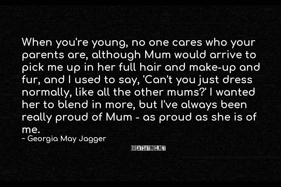 Georgia May Jagger Sayings: When You're Young, No One Cares Who Your Parents Are, Although Mum Would Arrive To Pick Me Up In Her Full Hair And Make-up And Fur, And I Used To Say, 'Can't You Just Dress Normally, Like All The Other Mums?' I Wanted Her To Blend In More, But I've Always Been Really Proud Of Mum - As Proud As She Is Of Me.
