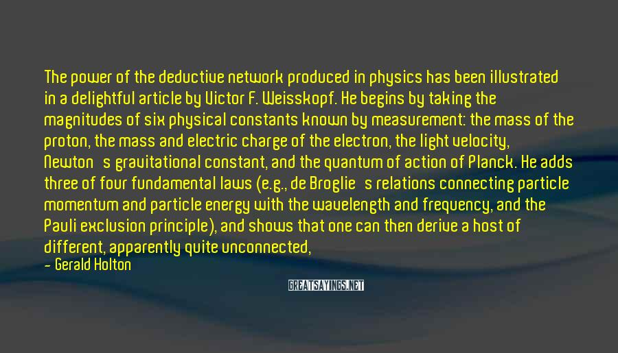 Gerald Holton Sayings: The Power Of The Deductive Network Produced In Physics Has Been Illustrated In A Delightful Article By Victor F. Weisskopf. He Begins By Taking The Magnitudes Of Six Physical Constants Known By Measurement: The Mass Of The Proton, The Mass And Electric Charge Of The Electron, The Light Velocity, Newton's Gravitational Constant, And The Quantum Of Action Of Planck. He Adds Three Of Four Fundamental Laws (e.g., De Broglie's Relations Connecting Particle Momentum And Particle Energy With The Wavelength And Frequency, And The Pauli Exclusion Principle), And Shows That One Can Then Derive A Host Of Different, Apparently Quite Unconnected, Facts That Happen To Be Known To Us By Observation Separately ....