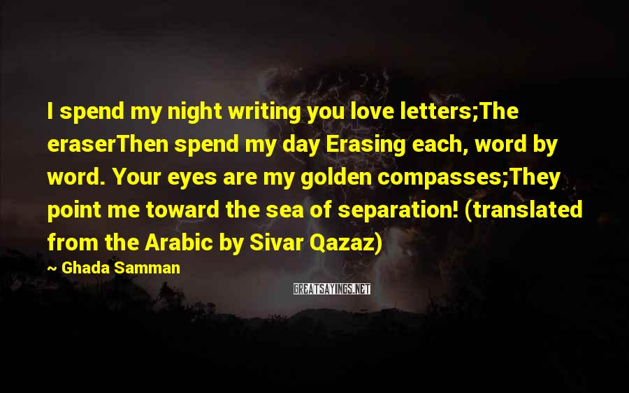 Ghada Samman Sayings: I Spend My Night Writing You Love Letters;The EraserThen Spend My Day Erasing Each, Word By Word. Your Eyes Are My Golden Compasses;They Point Me Toward The Sea Of Separation! (translated From The Arabic By Sivar Qazaz)