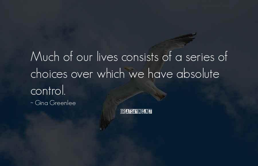 Gina Greenlee Sayings: Much Of Our Lives Consists Of A Series Of Choices Over Which We Have Absolute Control.