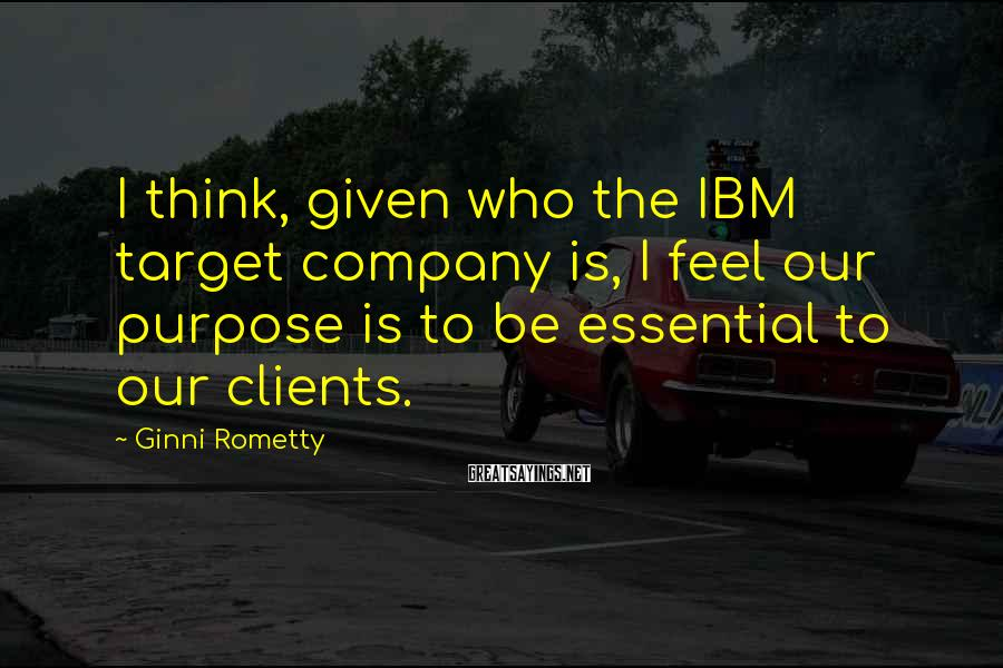 Ginni Rometty Sayings: I Think, Given Who The IBM Target Company Is, I Feel Our Purpose Is To Be Essential To Our Clients.