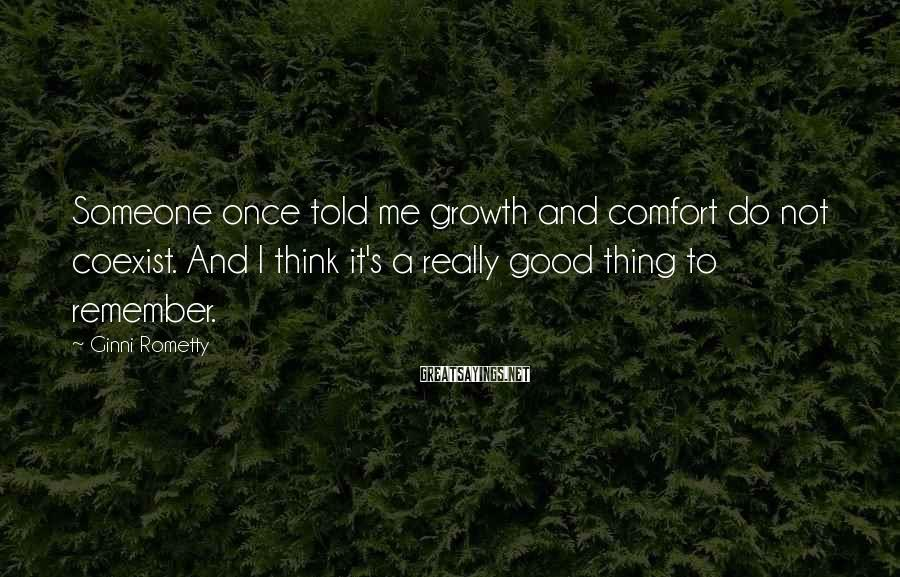 Ginni Rometty Sayings: Someone Once Told Me Growth And Comfort Do Not Coexist. And I Think It's A Really Good Thing To Remember.