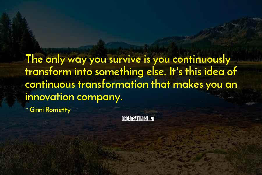Ginni Rometty Sayings: The Only Way You Survive Is You Continuously Transform Into Something Else. It's This Idea Of Continuous Transformation That Makes You An Innovation Company.