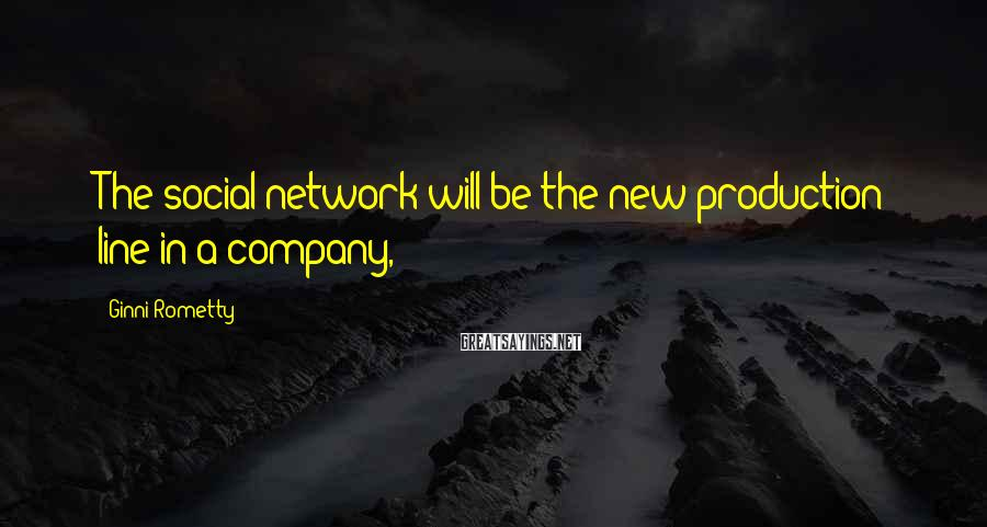Ginni Rometty Sayings: The Social Network Will Be The New Production Line In A Company,