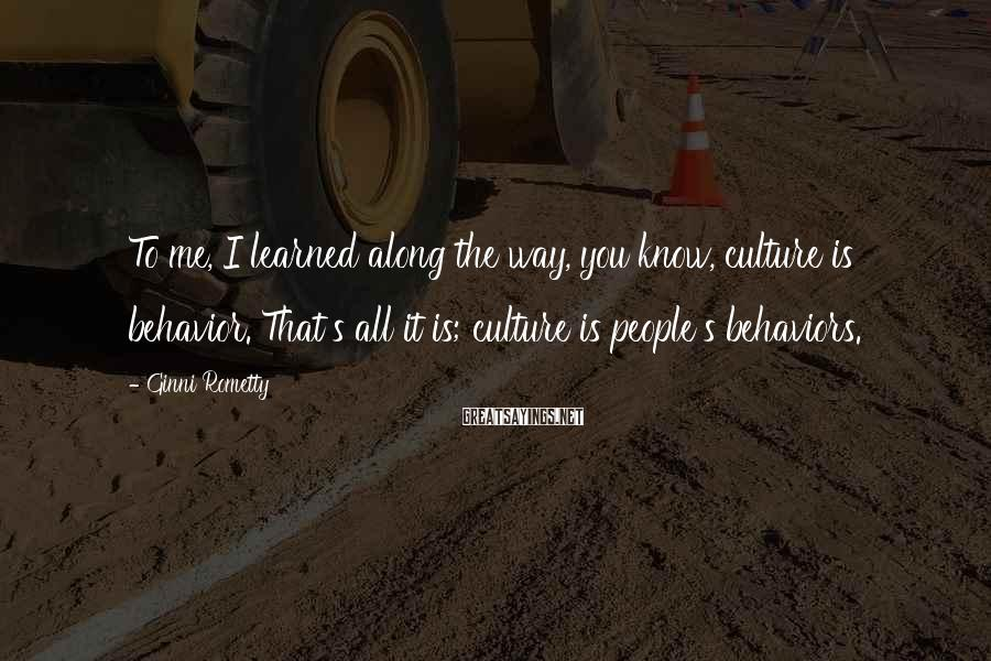 Ginni Rometty Sayings: To Me, I Learned Along The Way, You Know, Culture Is Behavior. That's All It Is; Culture Is People's Behaviors.
