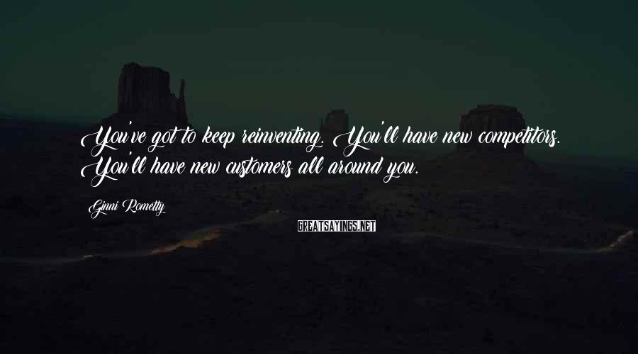 Ginni Rometty Sayings: You've Got To Keep Reinventing. You'll Have New Competitors. You'll Have New Customers All Around You.