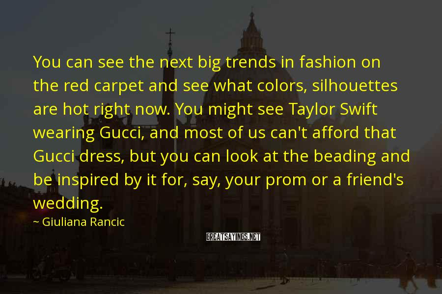 Giuliana Rancic Sayings: You Can See The Next Big Trends In Fashion On The Red Carpet And See What Colors, Silhouettes Are Hot Right Now. You Might See Taylor Swift Wearing Gucci, And Most Of Us Can't Afford That Gucci Dress, But You Can Look At The Beading And Be Inspired By It For, Say, Your Prom Or A Friend's Wedding.