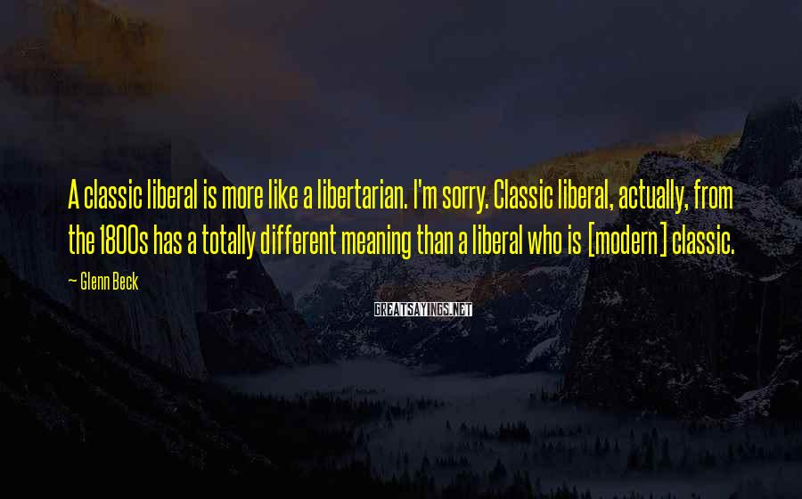 Glenn Beck Sayings: A Classic Liberal Is More Like A Libertarian. I'm Sorry. Classic Liberal, Actually, From The 1800s Has A Totally Different Meaning Than A Liberal Who Is [modern] Classic.