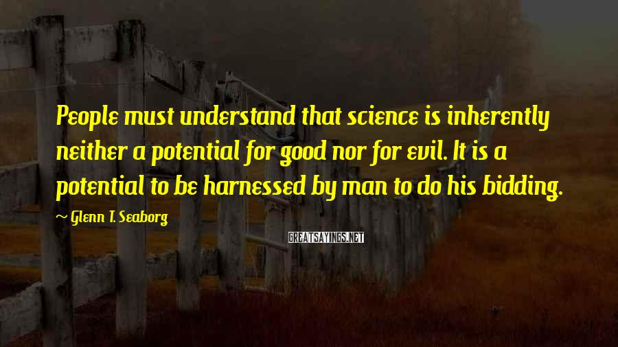Glenn T. Seaborg Sayings: People Must Understand That Science Is Inherently Neither A Potential For Good Nor For Evil. It Is A Potential To Be Harnessed By Man To Do His Bidding.