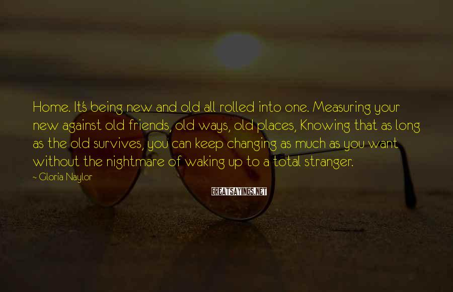 Gloria Naylor Sayings: Home. It's Being New And Old All Rolled Into One. Measuring Your New Against Old Friends, Old Ways, Old Places, Knowing That As Long As The Old Survives, You Can Keep Changing As Much As You Want Without The Nightmare Of Waking Up To A Total Stranger.