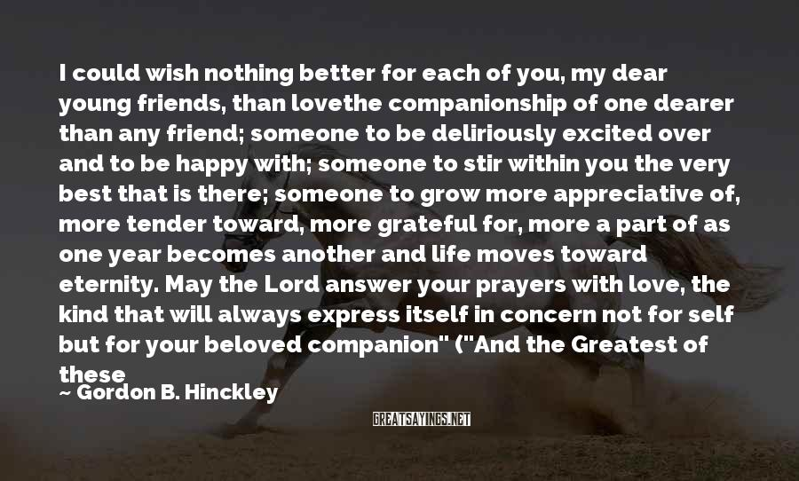 """Gordon B. Hinckley Sayings: I Could Wish Nothing Better For Each Of You, My Dear Young Friends, Than Lovethe Companionship Of One Dearer Than Any Friend; Someone To Be Deliriously Excited Over And To Be Happy With; Someone To Stir Within You The Very Best That Is There; Someone To Grow More Appreciative Of, More Tender Toward, More Grateful For, More A Part Of As One Year Becomes Another And Life Moves Toward Eternity. May The Lord Answer Your Prayers With Love, The Kind That Will Always Express Itself In Concern Not For Self But For Your Beloved Companion"""" (""""And The Greatest Of These Is Love,"""" BYU Devotional, February 14, 1978)."""