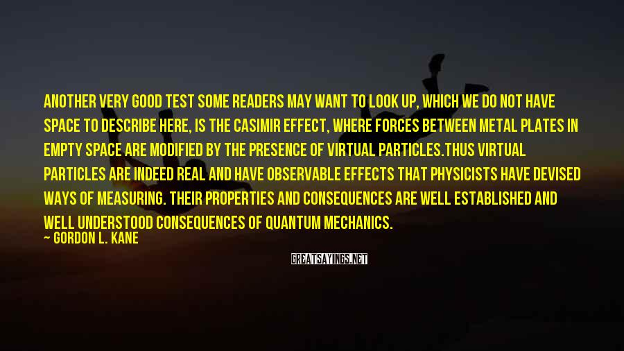 Gordon L. Kane Sayings: Another Very Good Test Some Readers May Want To Look Up, Which We Do Not Have Space To Describe Here, Is The Casimir Effect, Where Forces Between Metal Plates In Empty Space Are Modified By The Presence Of Virtual Particles.Thus Virtual Particles Are Indeed Real And Have Observable Effects That Physicists Have Devised Ways Of Measuring. Their Properties And Consequences Are Well Established And Well Understood Consequences Of Quantum Mechanics.