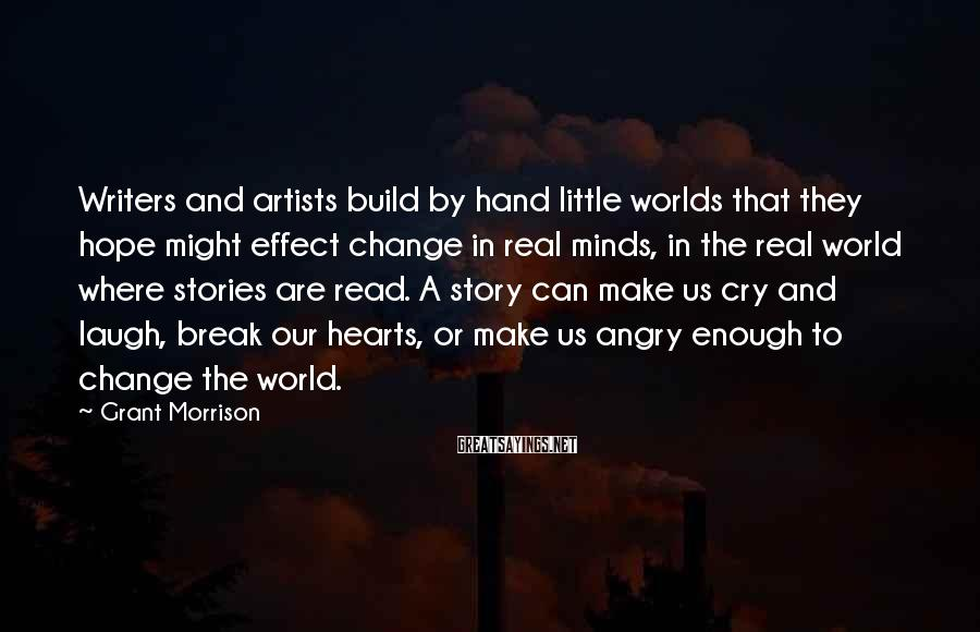 Grant Morrison Sayings: Writers And Artists Build By Hand Little Worlds That They Hope Might Effect Change In Real Minds, In The Real World Where Stories Are Read. A Story Can Make Us Cry And Laugh, Break Our Hearts, Or Make Us Angry Enough To Change The World.