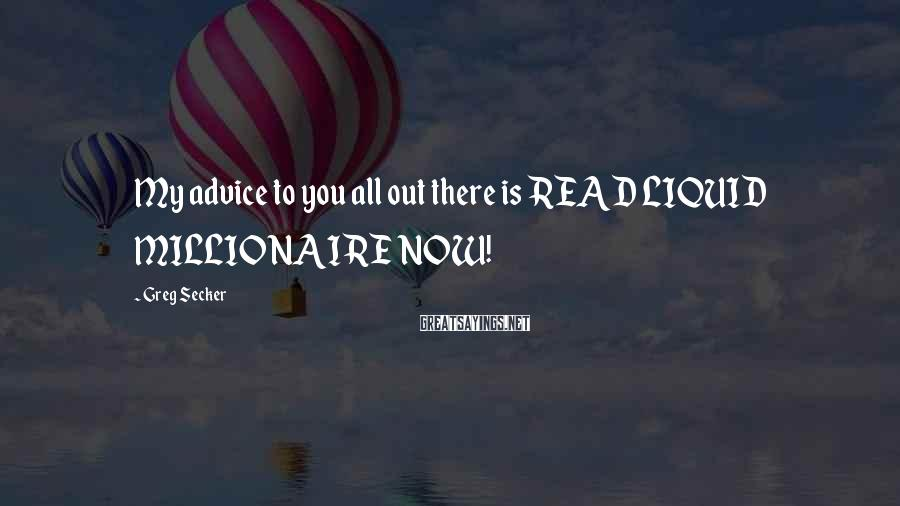 Greg Secker Sayings: My Advice To You All Out There Is READ LIQUID MILLIONAIRE NOW!