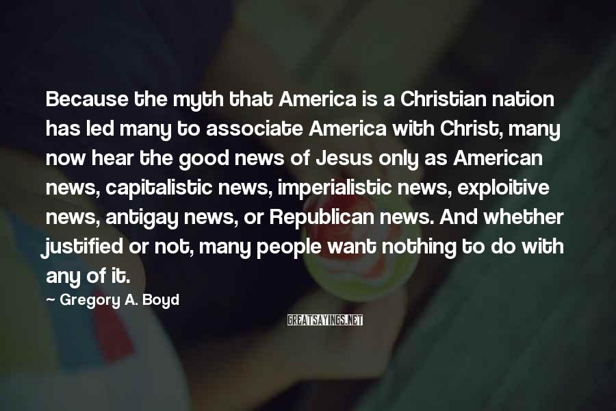 Gregory A. Boyd Sayings: Because The Myth That America Is A Christian Nation Has Led Many To Associate America With Christ, Many Now Hear The Good News Of Jesus Only As American News, Capitalistic News, Imperialistic News, Exploitive News, Antigay News, Or Republican News. And Whether Justified Or Not, Many People Want Nothing To Do With Any Of It.