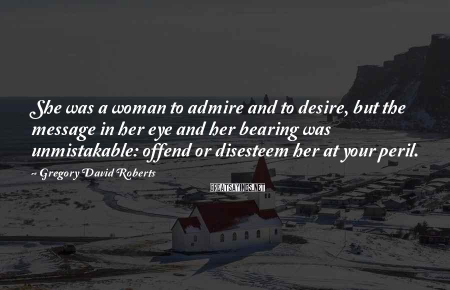 Gregory David Roberts Sayings: She Was A Woman To Admire And To Desire, But The Message In Her Eye And Her Bearing Was Unmistakable: Offend Or Disesteem Her At Your Peril.