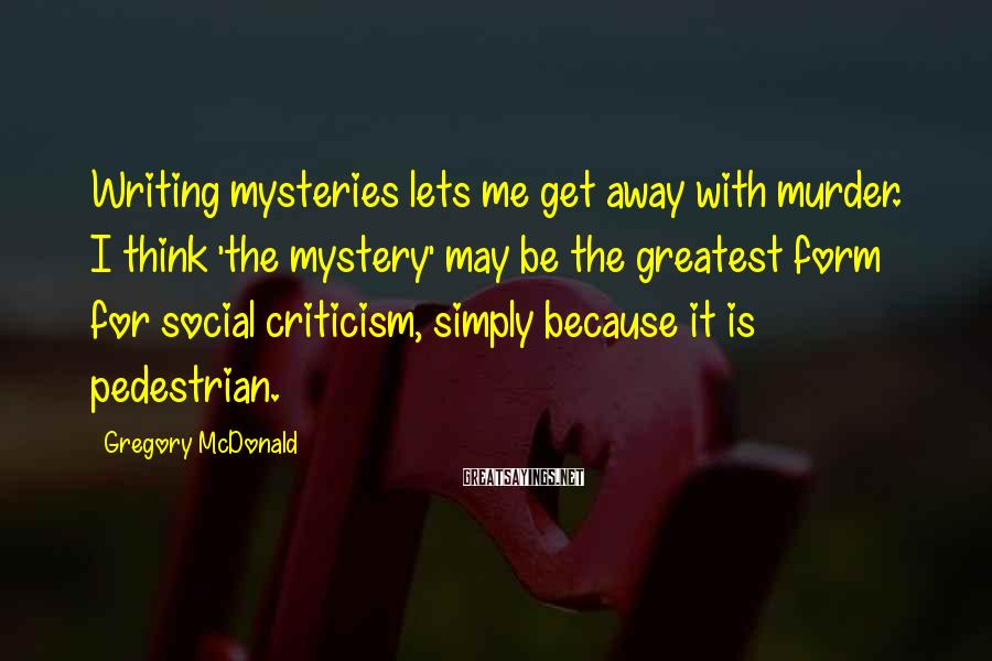 Gregory McDonald Sayings: Writing Mysteries Lets Me Get Away With Murder. I Think 'the Mystery' May Be The Greatest Form For Social Criticism, Simply Because It Is Pedestrian.