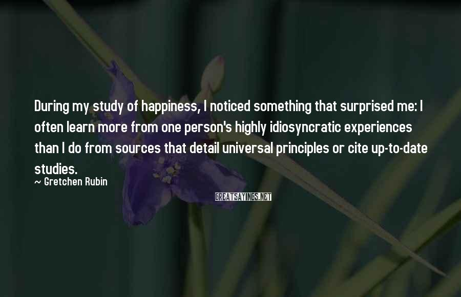 Gretchen Rubin Sayings: During My Study Of Happiness, I Noticed Something That Surprised Me: I Often Learn More From One Person's Highly Idiosyncratic Experiences Than I Do From Sources That Detail Universal Principles Or Cite Up-to-date Studies.