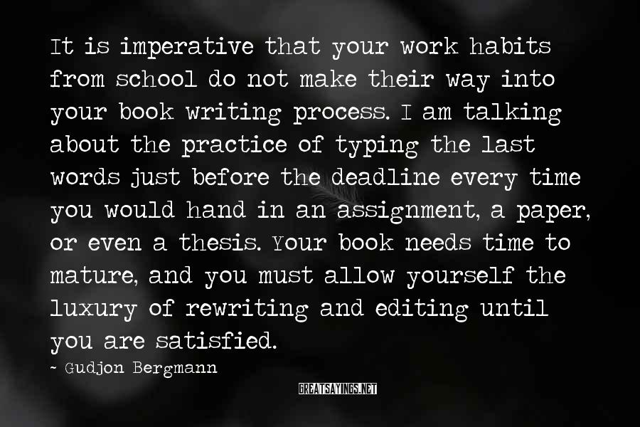 Gudjon Bergmann Sayings: It Is Imperative That Your Work Habits From School Do Not Make Their Way Into Your Book Writing Process. I Am Talking About The Practice Of Typing The Last Words Just Before The Deadline Every Time You Would Hand In An Assignment, A Paper, Or Even A Thesis. Your Book Needs Time To Mature, And You Must Allow Yourself The Luxury Of Rewriting And Editing Until You Are Satisfied.